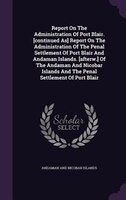 Report On The Administration Of Port Blair. [continued As] Report On The Administration Of The Penal Settlement Of Port Blair And