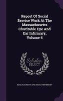 Report Of Social Service Work At The Massachusetts Charitable Eye And Ear Infirmary, Volume 4