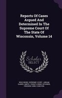 Reports Of Cases Argued And Determined In The Supreme Court Of The State Of Wisconsin, Volume 14