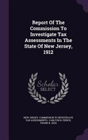 Report Of The Commission To Investigate Tax Assessments In The State Of New Jersey, 1912