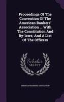Proceedings Of The Convention Of The American Bankers' Association ... With The Constitution And By-laws, And A List Of