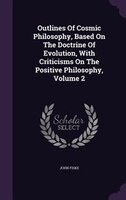 Outlines Of Cosmic Philosophy, Based On The Doctrine Of Evolution, With Criticisms On The Positive Philosophy, Volume 2