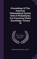 Proceedings Of The American Philosophical Society Held At Philadelphia For Promoting Useful Knowledge, Volume 19