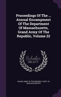 Proceedings Of The ... Annual Encampment Of The Department Of Massachusetts, Grand Army Of The Republic, Volume 22