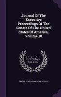 Journal Of The Executive Proceedings Of The Senate Of The United States Of America, Volume 10