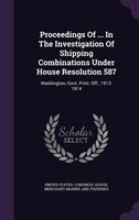 Proceedings Of ... In The Investigation Of Shipping Combinations Under House Resolution 587: Washington, Govt. Print. Off., 1913-1