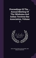 Proceedings Of The ... Annual Meeting Of The Oklahoma And Indian Territory Bar Association, Volume 1