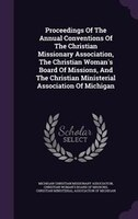 Proceedings Of The Annual Conventions Of The Christian Missionary Association, The Christian Woman's Board Of Missions,