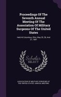 Proceedings Of The Seventh Annual Meeting Of The Association Of Military Surgeons Of The United States: Held At Columbus, Ohio, Ma