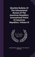 Monthly Bulletin Of The International Bureau Of The American Republics, International Union Of American Republics, Volume 19