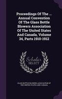 Proceedings Of The ... Annual Convention Of The Glass Bottle Blowers Association Of The United States And Canada, Volume 34, Parts