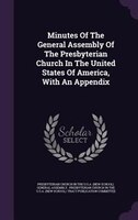 Minutes Of The General Assembly Of The Presbyterian Church In The United States Of America, With An Appendix