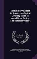 Preliminary Report Of An Archaeological Journey Made In Asia Minor During The Summer Of 1884