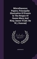 Miscellaneous Papers, Principally Illustrative Of Events In The Reigns Of Queen Mary And King James Vi [ed. By W.j. Duncan]