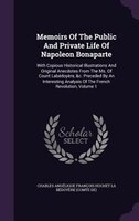 Memoirs Of The Public And Private Life Of Napoleon Bonaparte: With Copious Historical Illustrations And Original Anecdotes From Th