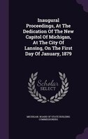 Inaugural Proceedings, At The Dedication Of The New Capitol Of Michigan, At The City Of Lansing, On The First Day Of January, 1879