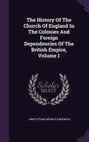 The History Of The Church Of England In The Colonies And Foreign Dependencies Of The British Empire, Volume 1