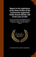 Report to the Legislature of the State of Ohio of the Commission Appointed Under Senate Bill No. 250 of the Laws of 1910: An Act t