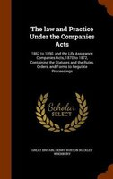 The law and Practice Under the Companies Acts: 1862 to 1890, and the Life Assurance Companies Acts, 1870 to 1872, Containing the S