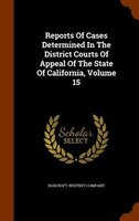 Reports Of Cases Determined In The District Courts Of Appeal Of The State Of California, Volume 15