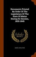Documents Printed By Order Of The Legislature Of The State Of Maine During Its Session, 1835-1849