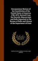 Documentary History of the Constitution of the United States of America, 1786-1870. Derived From the Records, Manuscripts and Roll