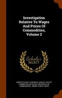 Investigation Relative To Wages And Prices Of Commodities, Volume 2