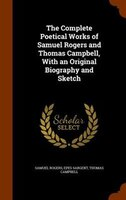The Complete Poetical Works of Samuel Rogers and Thomas Campbell, With an Original Biography and Sketch