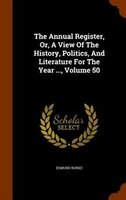 The Annual Register, Or, A View Of The History, Politics, And Literature For The Year ..., Volume 50
