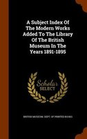 A Subject Index Of The Modern Works Added To The Library Of The British Museum In The Years 1891-1895