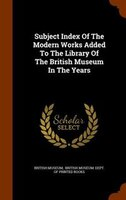 Subject Index Of The Modern Works Added To The Library Of The British Museum In The Years