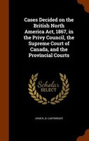 Cases Decided on the British North America Act, 1867, in the Privy Council, the Supreme Court of Canada, and the Provincial Courts