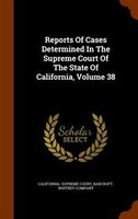 Reports Of Cases Determined In The Supreme Court Of The State Of California, Volume 38