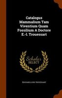 Catalogus Mammalium Tam Viventium Quam Fossilium A Doctore E.-l. Trouessart