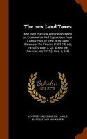 The new Land Taxes: And Their Practical Application, Being an Examination And Explanation From a Legal Point of View of
