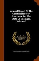 Annual Report Of The Commissioner Of Insurance For The State Of Michigan, Volume 2