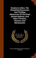 Stanley In Africa. The Wonderful Discoveries And Thrilling Adventures Of The Great African Explorer, And Other Travelers, Pioneers