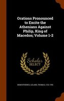 Orations Pronounced to Excite the Athenians Against Philip, King of Macedon; Volume 1-2