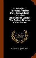 Omnia Opera, Varietate Lectionum Novis Commentariis, Excursibus, Imitationibus, Gallicis, Vita Auctoris Et Indice Absolutissimo