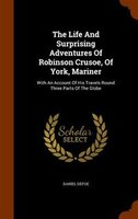 The Life And Surprising Adventures Of Robinson Crusoe, Of York, Mariner: With An Account Of His Travels Round Three Parts Of The G