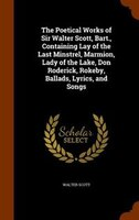 The Poetical Works of Sir Walter Scott, Bart., Containing Lay of the Last Minstrel, Marmion, Lady of the Lake, Don Roderick, Rokeb