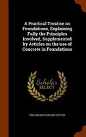 A Practical Treatise on Foundations, Explaining Fully the Principles Involved, Supplemented by Articles on the use of Concrete in