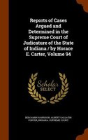 Reports of Cases Argued and Determined in the Supreme Court of Judicature of the State of Indiana / by Horace E. Carter, Volume 94