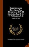 Supplementary Despatches And Memoranda Of Field Marshal Arthur, Duke Of Wellington, K. G.: Ireland, 1807-1809