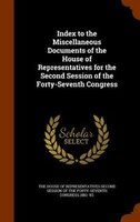 Index to the Miscellaneous Documents of the House of Representatives for the Second Session of the Forty-Seventh Congress