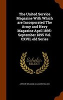 The United Service Magazine With Which are Incorporated The Army and Navy Magazine April 1895- September 1895 Vol. CXVIL old Serie