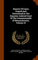 Reports Of Cases Argued And Determined In The Supreme Judicial Court Of The Commonwealth Of Massachusetts, Volume 19