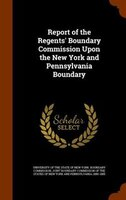 Report of the Regents' Boundary Commission Upon the New York and Pennsylvania Boundary - University Of The State Of New York. Bou