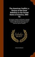 The American Conflict, a History of the Great Rebellion in the United States of America, 1860-'64: Its Causes, Incidents,