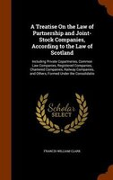 A Treatise On the Law of Partnership and Joint-Stock Companies, According to the Law of Scotland: Including Private Copartneries,